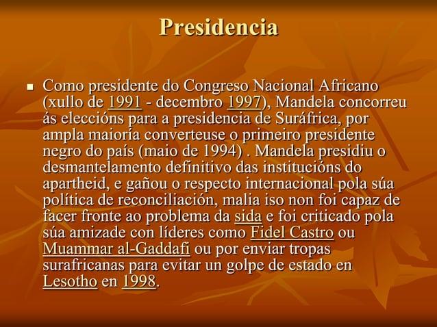 Presidencia   Como presidente do Congreso Nacional Africano (xullo de 1991 - decembro 1997), Mandela concorreu ás elecció...