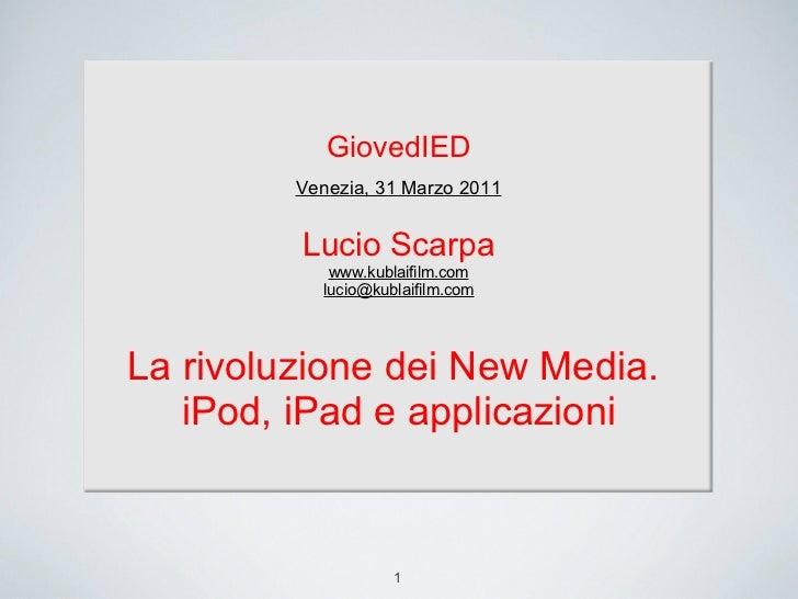 1 GiovedIED Venezia, 31 Marzo 2011 Lucio Scarpa www.kublaifilm.com [email_address] La rivoluzione dei New Media.  iPod, iP...