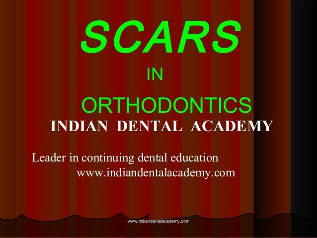 SCARS IN  ORTHODONTICS  INDIAN DENTAL ACADEMY Leader in continuing dental education www.indiandentalacademy.com  www.india...
