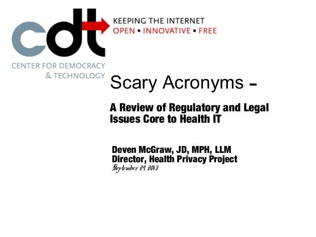 Scary Acronyms – A Review of Regulatory and Legal Issues Core to Health IT Deven McGraw, JD, MPH, LLM Director, Health Pri...