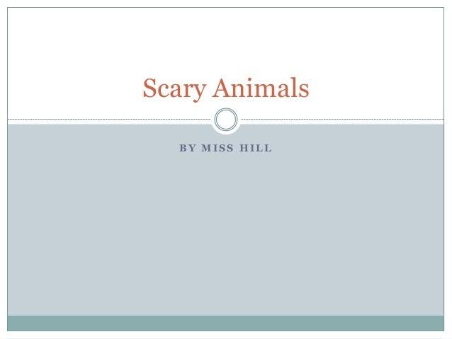 B Y M I S S H I L LScary Animals