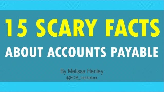 15 SCARY FACTS ABOUT ACCOUNTS PAYABLE By Melissa Henley @ECM_marketeer