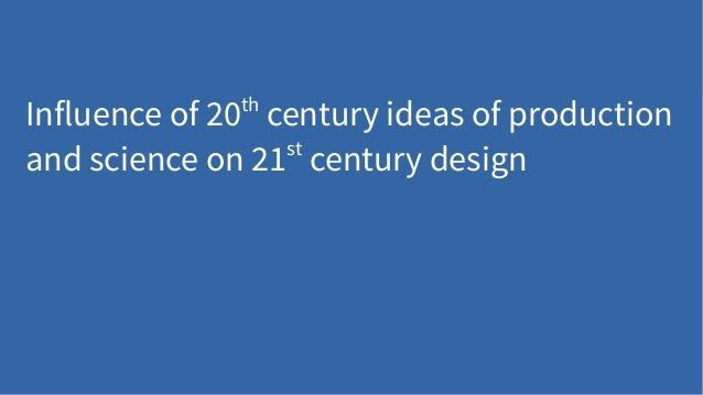 Influence of 20th century ideas of production and science on 21st century design