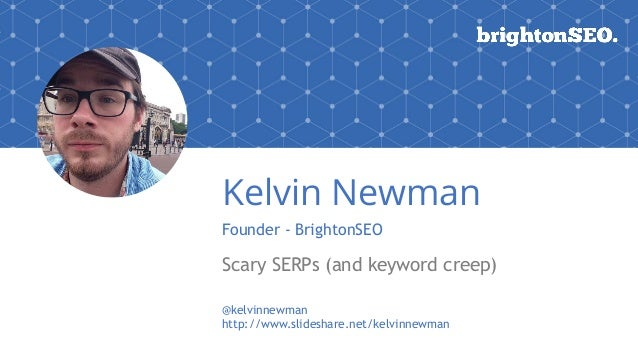 Kelvin Newman Founder - BrightonSEO Scary SERPs (and keyword creep) @kelvinnewman http://www.slideshare.net/kelvinnewman
