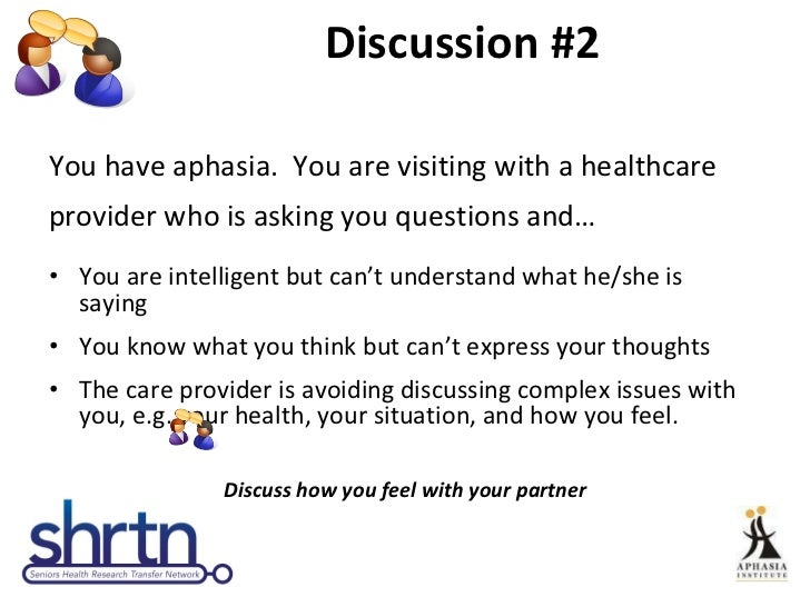 Discussion #2 <ul><li>You have aphasia.  You are visiting with a healthcare </li></ul><ul><li>provider who is asking you q...