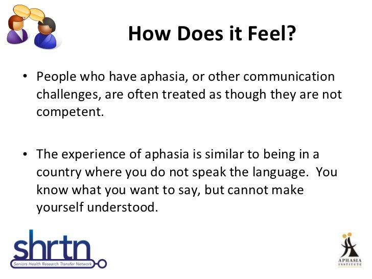 How Does it Feel? <ul><li>People who have aphasia, or other communication challenges, are often treated as though they are...