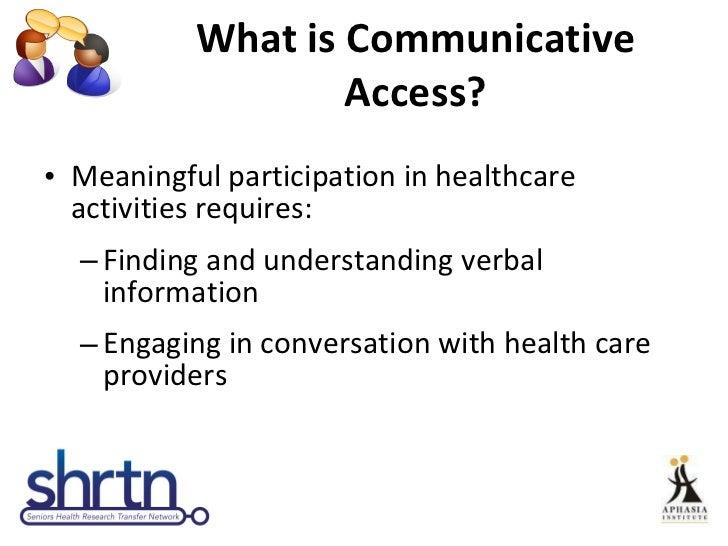 What is Communicative Access? <ul><li>Meaningful participation in healthcare activities requires: </li></ul><ul><ul><li>Fi...