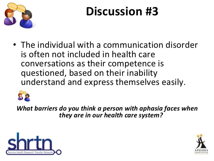 Discussion #3 <ul><li>The individual with a communication disorder is often not included in health care conversations as t...