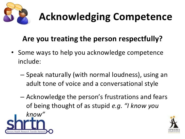 Acknowledging Competence <ul><li>Are you treating the person respectfully? </li></ul><ul><li>Some ways to help you acknowl...