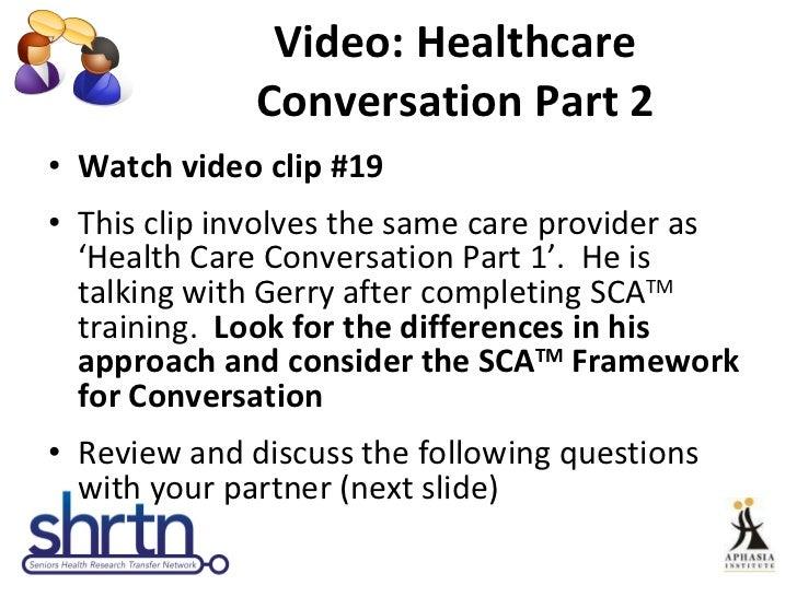Video: Healthcare Conversation Part 2 <ul><li>Watch video clip #19 </li></ul><ul><li>This clip involves the same care prov...