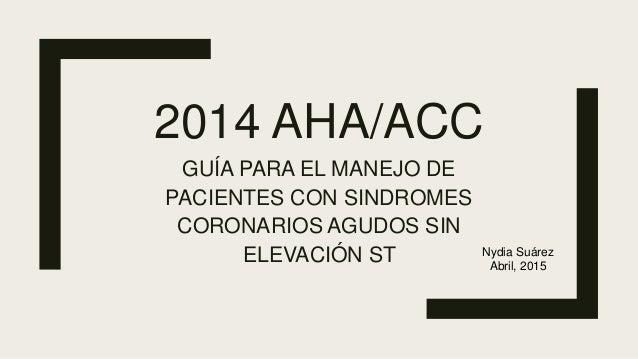 2014 AHA/ACC GUÍA PARA EL MANEJO DE PACIENTES CON SINDROMES CORONARIOS AGUDOS SIN ELEVACIÓN ST Nydia Suárez Abril, 2015