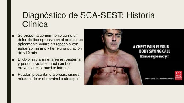 Diagnóstico de SCA-SEST: Historia Clínica ■ Se presenta comúnmente como un dolor de tipo opresivo en el pecho que típicame...