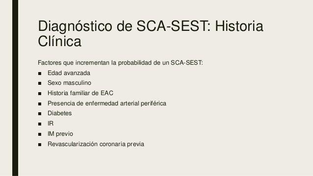 Diagnóstico de SCA-SEST: Historia Clínica Factores que incrementan la probabilidad de un SCA-SEST: ■ Edad avanzada ■ Sexo ...