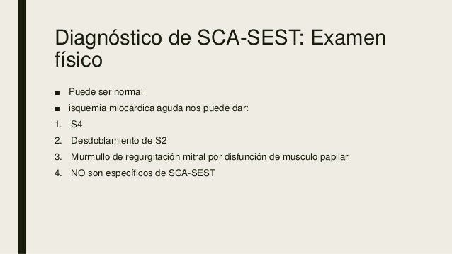 Diagnóstico de SCA-SEST: Examen físico ■ Puede ser normal ■ isquemia miocárdica aguda nos puede dar: 1. S4 2. Desdoblamien...