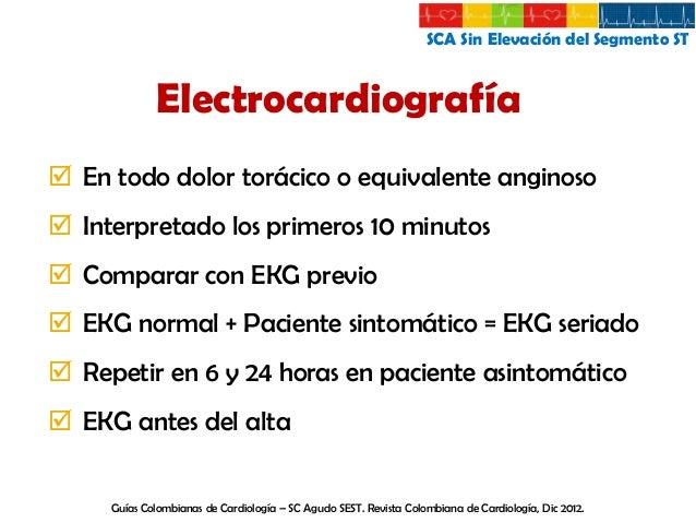 SCA Sin Elevación del Segmento ST  Electrocardiografía Nueva depresión, horizontal o descendente del ST >0,05 mV en dos de...