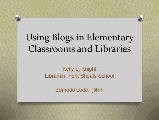 Using Blogs in ElementaryClassrooms and Libraries            Kelly L. Knight    Librarian, Fork Shoals School        Edmod...