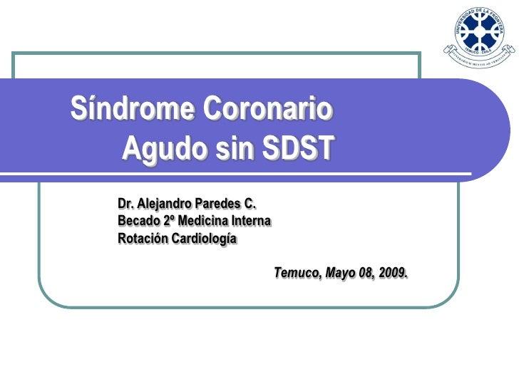 Síndrome Coronario     Agudo sin SDST    Dr. Alejandro Paredes C.    Becado 2º Medicina Interna    Rotación Cardiología   ...