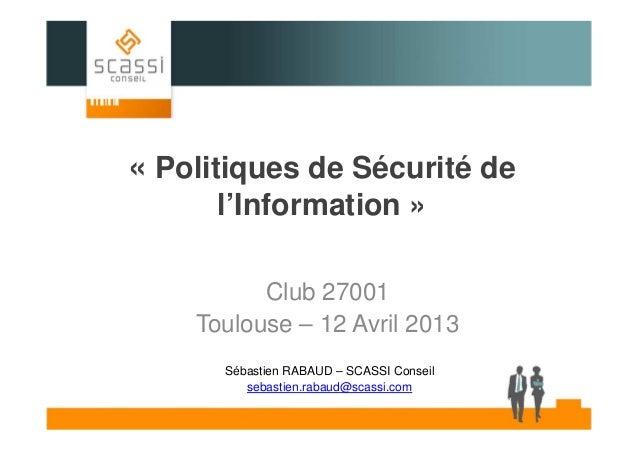 « Politiques de Sécurité de l'Information » Club 27001 Toulouse – 12 Avril 2013 Sébastien RABAUD – SCASSI Conseil sebastie...