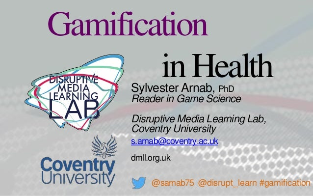 Sylvester Arnab, PhD Reader in Game Science Disruptive Media Learning Lab, Coventry University s.arnab@coventry.ac.uk dmll...