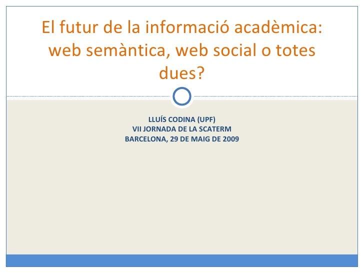 LLUÍS CODINA (UPF) VII JORNADA DE LA SCATERM BARCELONA, 29 DE MAIG DE 2009 El futur de la informació acadèmica: web semànt...