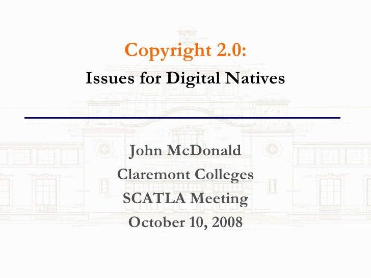 <ul><li>Copyright 2.0: </li></ul><ul><li>Issues for Digital Natives </li></ul><ul><li>John McDonald </li></ul><ul><li>Clar...