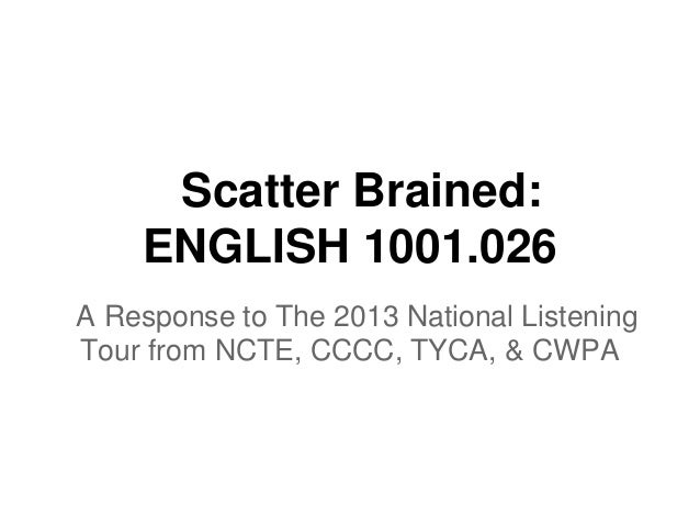 Scatter Brained: ENGLISH 1001.026 A Response to The 2013 National Listening Tour from NCTE, CCCC, TYCA, & CWPA