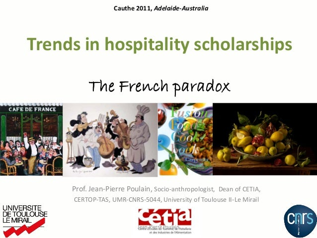 Cauthe 2011, Adelaide-AustraliaTrends in hospitality scholarships          The French paradox     Prof. Jean-Pierre Poulai...