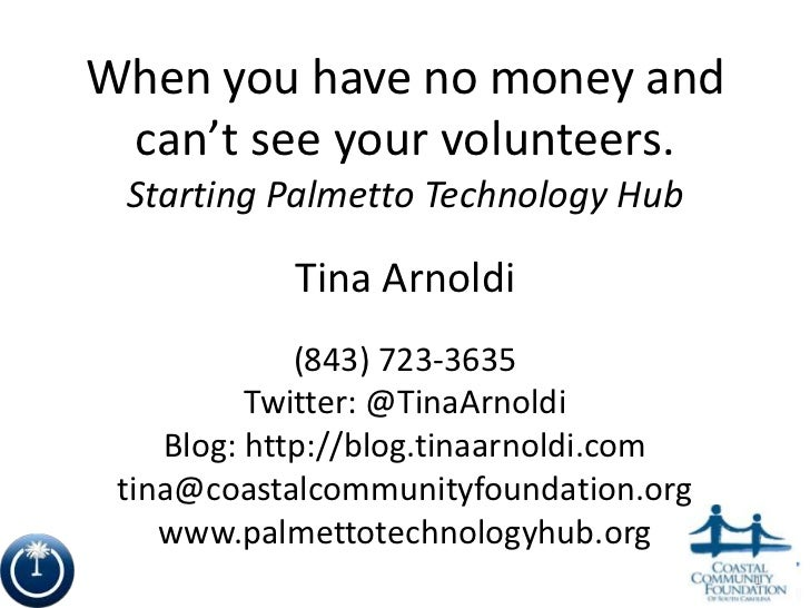 When you have no money and can't see your volunteers. Starting Palmetto Technology Hub            Tina Arnoldi            ...