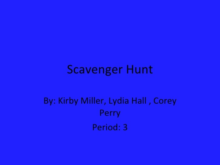 Scavenger Hunt By: Kirby Miller, Lydia Hall , Corey Perry Period: 3