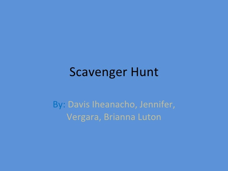 Scavenger Hunt By:   Davis Iheanacho, Jennifer, Vergara, Brianna Luton