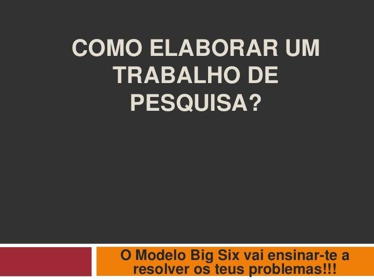COMO ELABORAR UM  TRABALHO DE   PESQUISA?   O Modelo Big Six vai ensinar-te a    resolver os teus problemas!!!