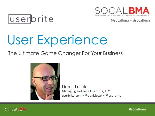 User Experience The Ultimate Game Changer For Your Business   #socalbma    Ÿ   Denis  Lesak   Managing  Par...