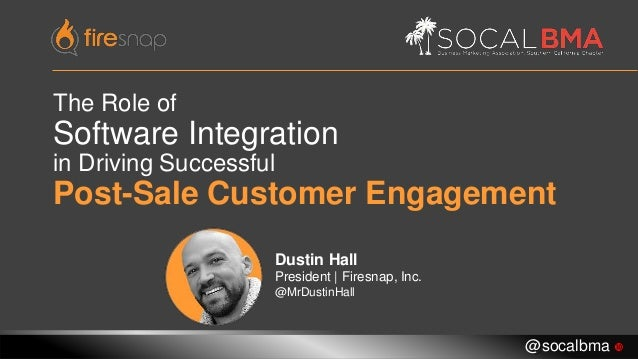 The Role of Software Integration in Driving Successful Post-Sale Customer Engagement Dustin Hall President   Firesnap, Inc...
