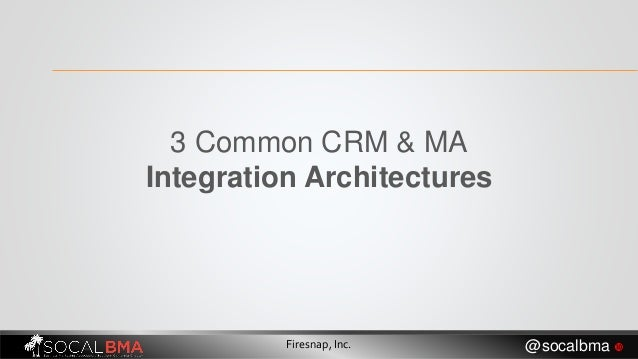 3 Common CRM & MA Integration Architectures Firesnap, Inc. @socalbma 