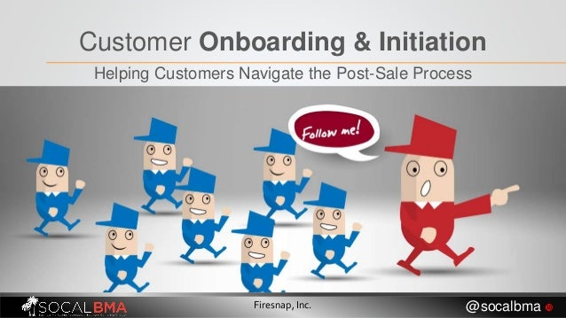 Customer Onboarding & Initiation Helping Customers Navigate the Post-Sale Process Firesnap, Inc. @socalbma 