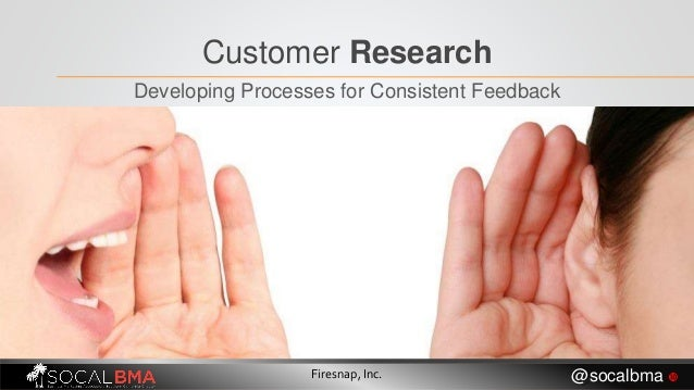 Customer Research Developing Processes for Consistent Feedback Firesnap, Inc. @socalbma 