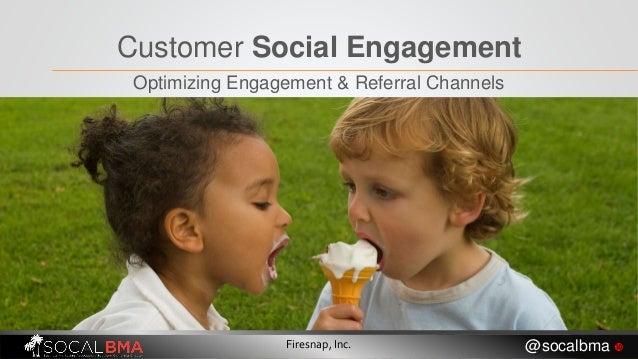 Customer Social Engagement Optimizing Engagement & Referral Channels Firesnap, Inc. @socalbma 