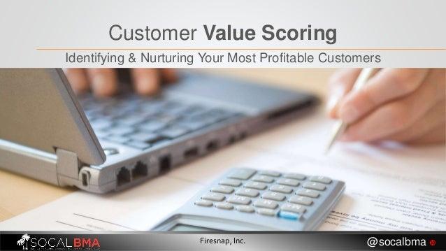Customer Value Scoring Identifying & Nurturing Your Most Profitable Customers Firesnap, Inc. @socalbma 