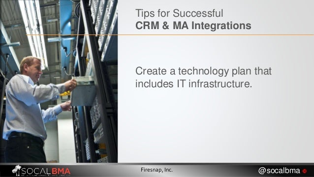 Tips for Successful CRM & MA Integrations Create a technology plan that includes IT infrastructure. Firesnap, Inc. @socalb...