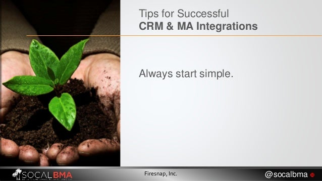 Firesnap, Inc. @socalbma  Tips for Successful CRM & MA Integrations Always start simple.