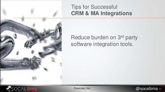 Reduce burden on 3rd party software integration tools. Firesnap, Inc. @socalbma  Tips for Successful CRM & MA Integrations