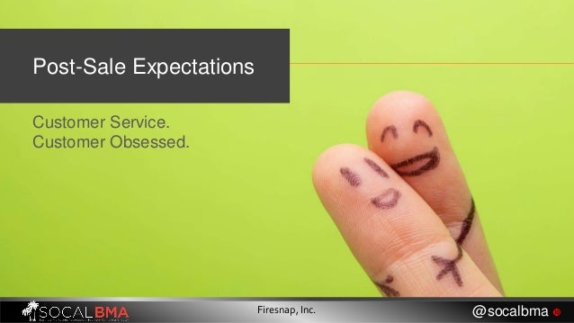 Post-Sale Expectations Customer Service. Customer Obsessed. Firesnap, Inc. @socalbma 