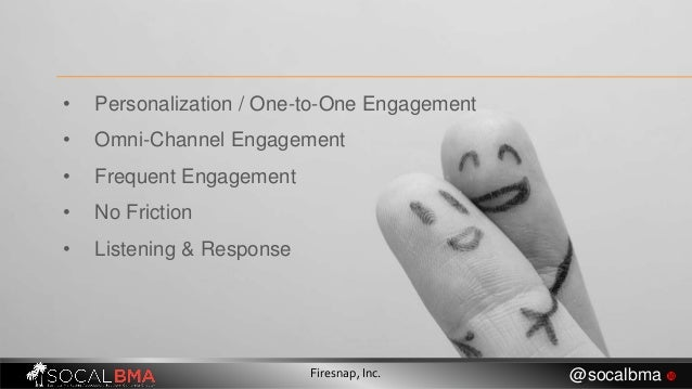 • Personalization / One-to-One Engagement • Omni-Channel Engagement • Frequent Engagement • No Friction • Listening & Resp...