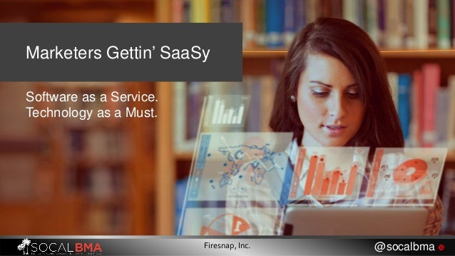 Marketers Gettin' SaaSy Software as a Service. Technology as a Must. Firesnap, Inc. @socalbma 