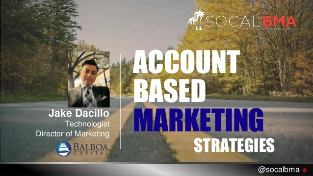 BASED ACCOUNT MARKETING STRATEGIES Jake Dacillo Technologist Director of Marketing @socalbma 