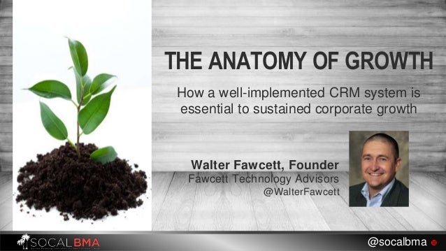 THE ANATOMY OF GROWTH How a well-implemented CRM system is essential to sustained corporate growth @socalbma  Walter Fawc...