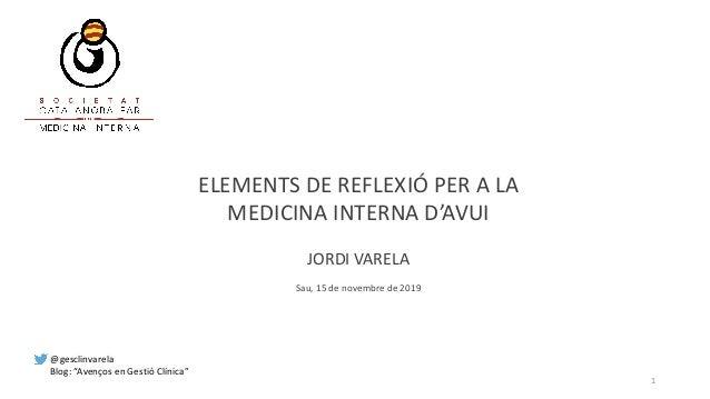 """ELEMENTS DE REFLEXIÓ PER A LA MEDICINA INTERNA D'AVUI JORDI VARELA Sau, 15 de novembre de 2019 1 @gesclinvarela Blog: """"Ave..."""