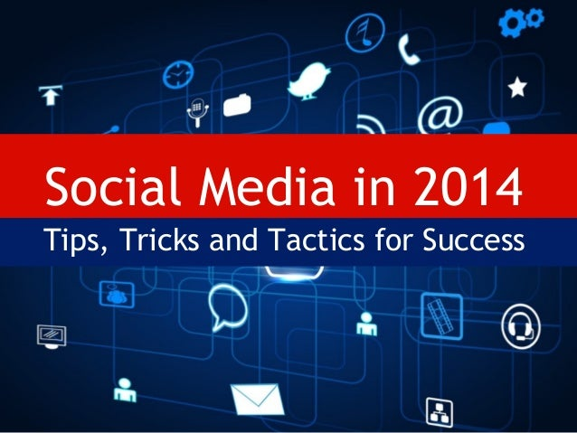 Social Media in 2014 Tips, Tricks and Tactics for Success
