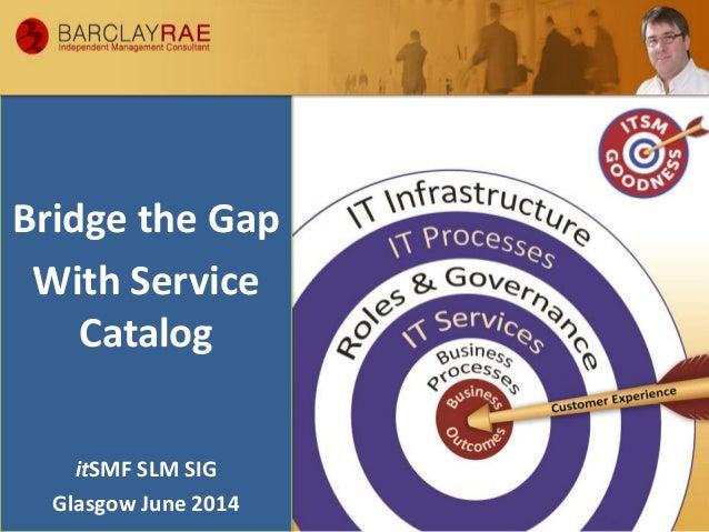 Bridge the Gap With Service Catalog itSMF SLM SIG Glasgow June 2014