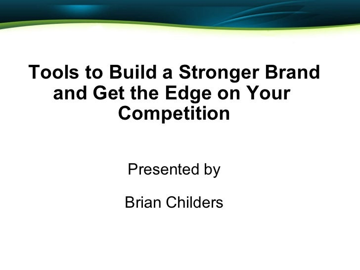 Tools to Build a Stronger Brand and Get the Edge on Your  Competition  Presented by  Brian Childers